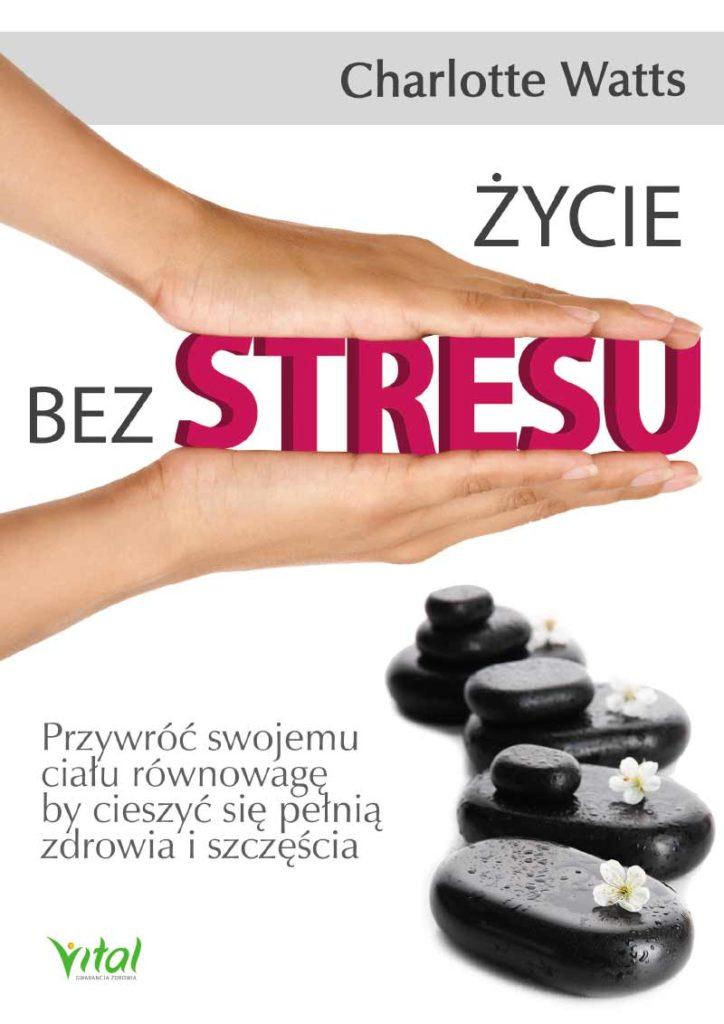Życie bez stresu. Przywróć swojemu ciału równowagę, by cieszyć się pełnią zdrowia i szczęścia - Okładka książki