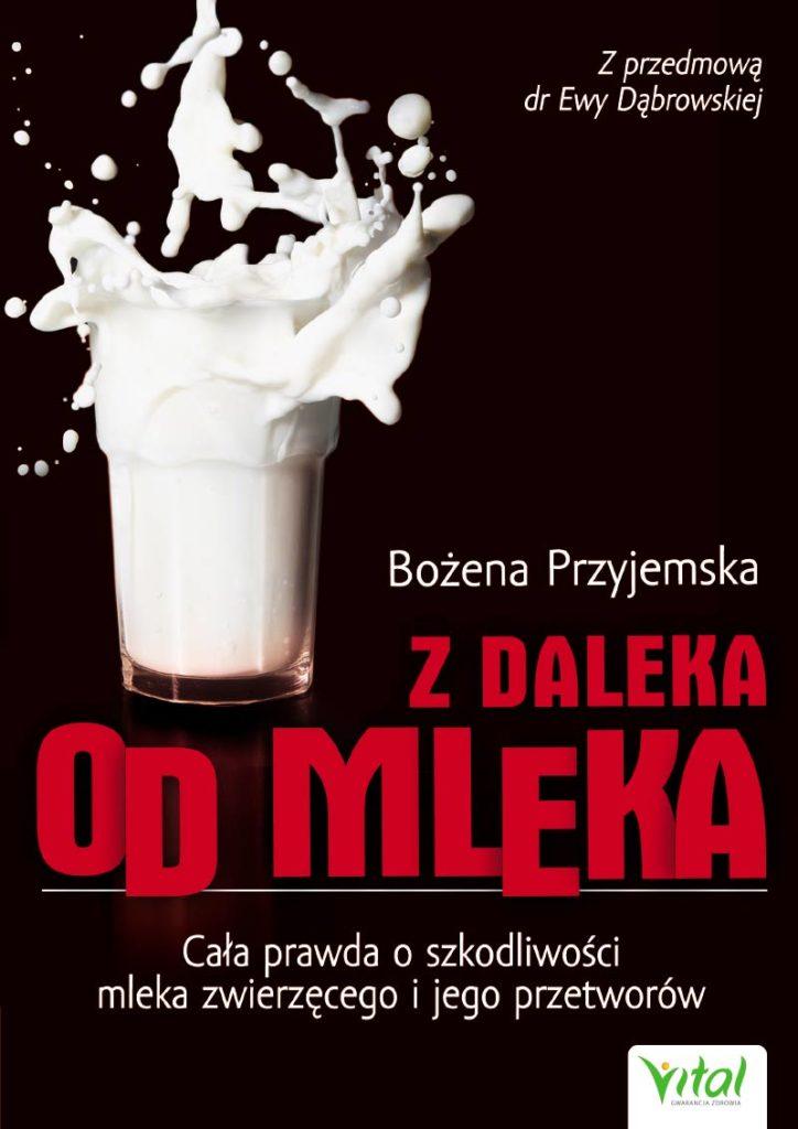 Z daleka od mleka. Cała prawda o szkodliwości mleka zwierzęcego i jego przetworów - Okładka książki