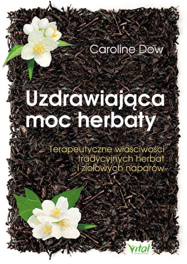 Uzdrawiająca moc herbaty. Terapeutyczne właściwości tradycyjnych herbat i ziołowych naparów - Okładka książki
