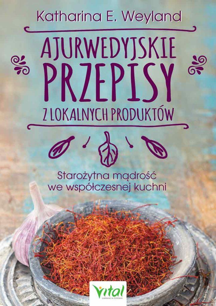 Ajurwedyjskie przepisy z lokalnych produktów. Starożytna mądrość we współczesnej kuchni - Okładka książki