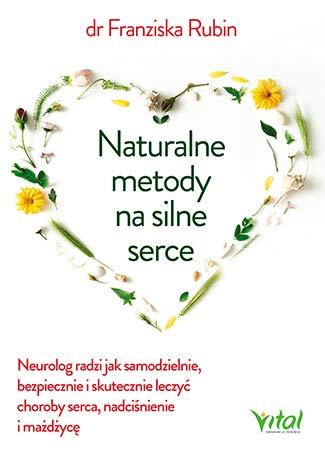 Naturalne metody na silne serce. Neurolog radzi jak samodzielnie, bezpiecznie i skutecznie leczyć choroby serce, nadciśnienie i miażdżycę - Okładka książki