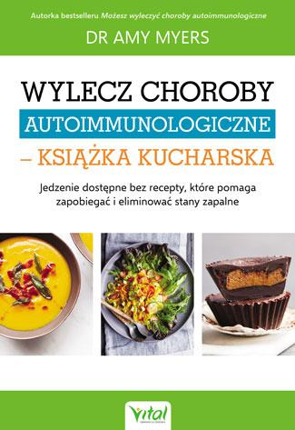 Wylecz choroby autoimmunologiczne – książka kucharska. Jedzenie dostępne bez recepty, które pomaga zapobiegać i eliminować stany zapalne - Okładka książki