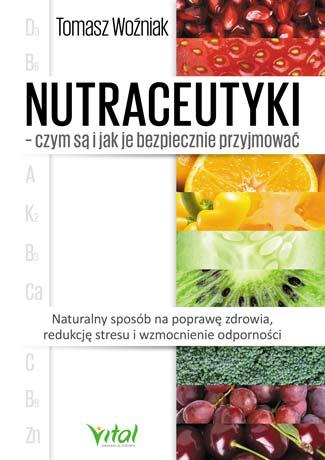 Nutraceutyki – czym są i jak je bezpiecznie przyjmować. Naturalny sposób na poprawę zdrowia, redukcję stresu i wzmocnienie odporności - Okładka książki