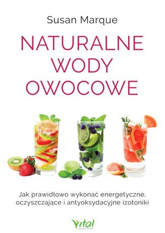 Naturalne wody owocowe. Jak prawidłowo wykonać energetyzujące, oczyszczające i antyoksydacyjne izotoniki Susan Marque
