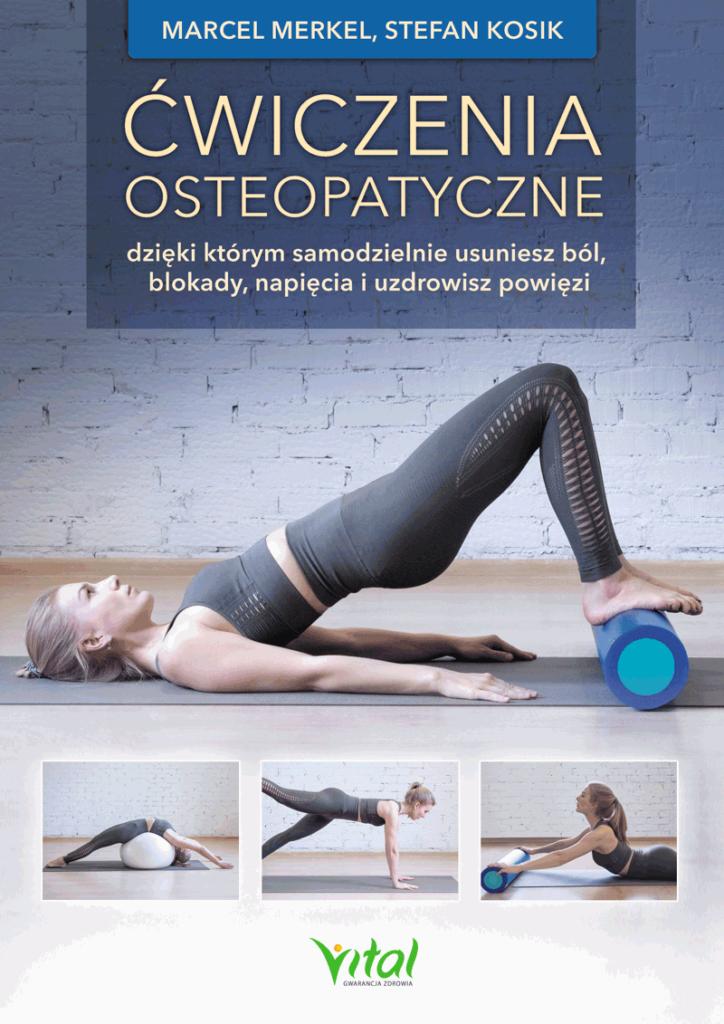 Ćwiczenia osteopatyczne, dzięki którym samodzielnie usuniesz ból, blokady, napięcia i uzdrowisz powięzi Marcel Merkel, Stefan Kosik