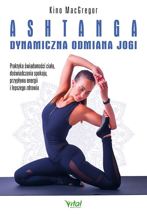 Ashtanga – dynamiczna odmiana jogi. Praktyka świadomości ciała, doświadczania spokoju, przypływu energii i lepszego zdrowia - Okładka książki