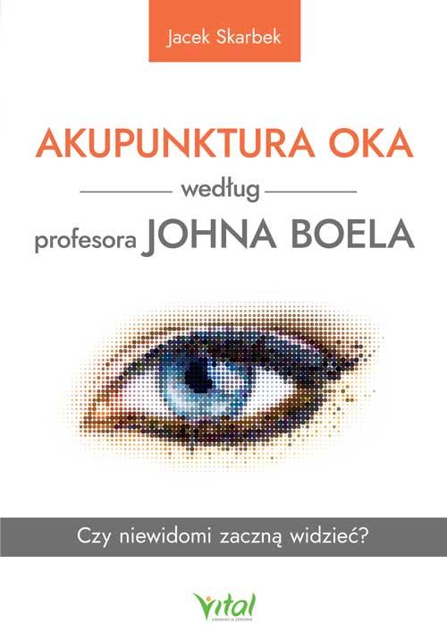 Akupunktura oka według profesora Johna Boela. Czy niewidomi zaczną widzieć? - Okładka książki
