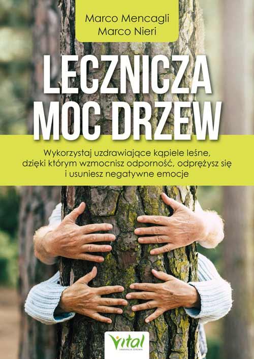 Lecznicza moc drzew. Wykorzystaj uzdrawiające kąpiele leśne, dzięki którym wzmocnisz odporność, odprężysz się i usuniesz negatywne emocje. - Okładka książki