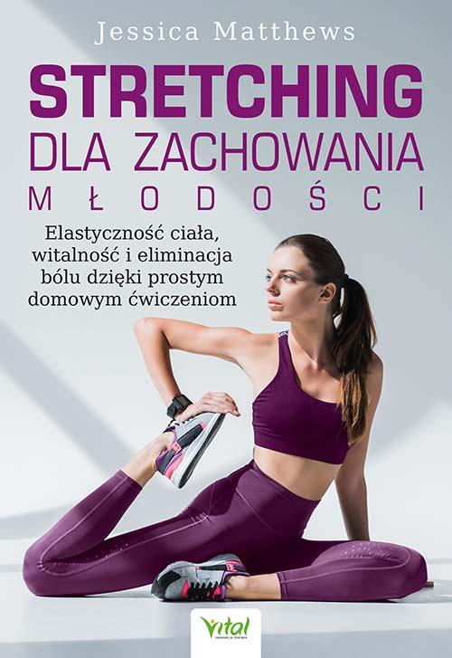 Stretching dla zachowania młodości. Elastyczność ciała, witalność i eliminacja bólu dzięki prostym domowym ćwiczeniom- Jessica Matthews